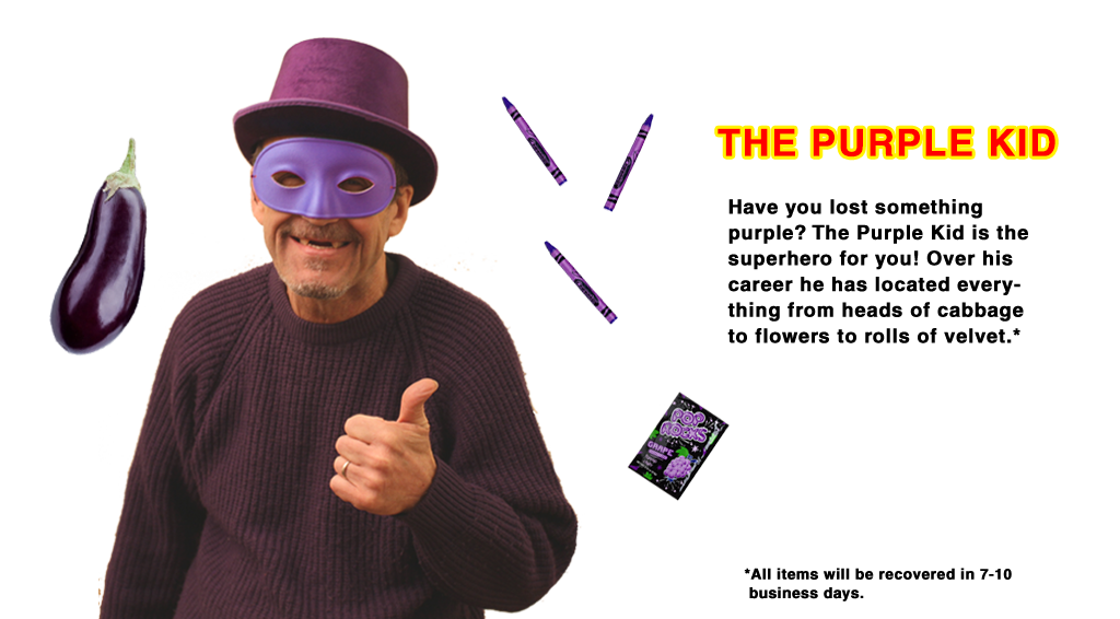 THE PURPLE KID Have you lost something purple? The Purple Kid is the superhero for you! Over his career he has located everything from heads of cabbage to flowers to rolls of velvet. *All items were recovered in 7-10 business days.